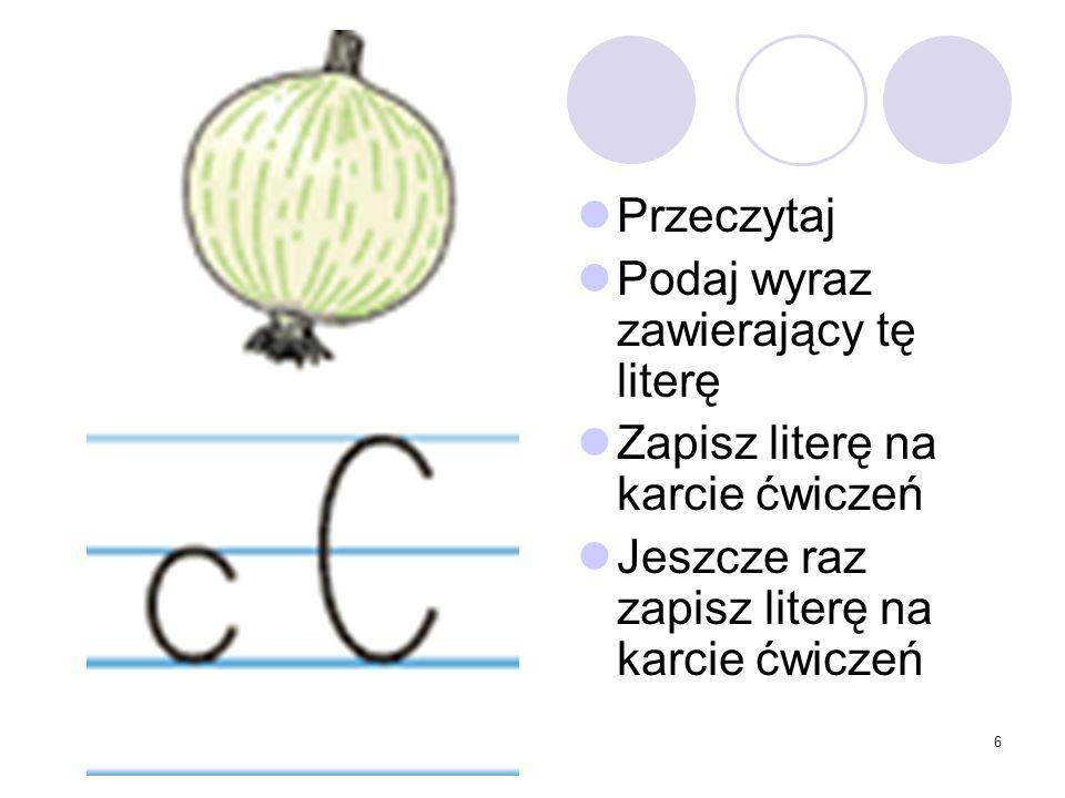 6 Przeczytaj Podaj wyraz zawierający tę literę Zapisz literę na karcie ćwiczeń Jeszcze raz zapisz literę na karcie ćwiczeń