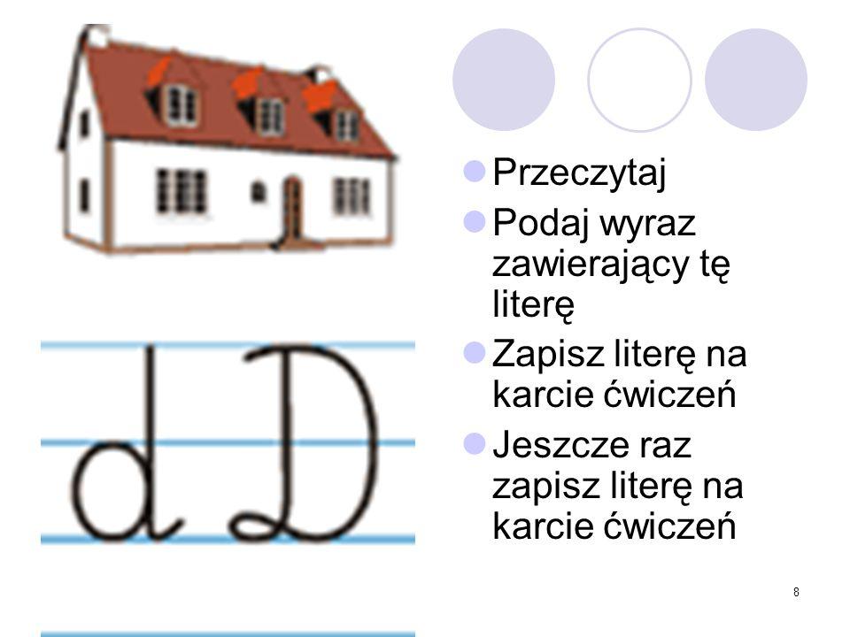 8 Przeczytaj Podaj wyraz zawierający tę literę Zapisz literę na karcie ćwiczeń Jeszcze raz zapisz literę na karcie ćwiczeń