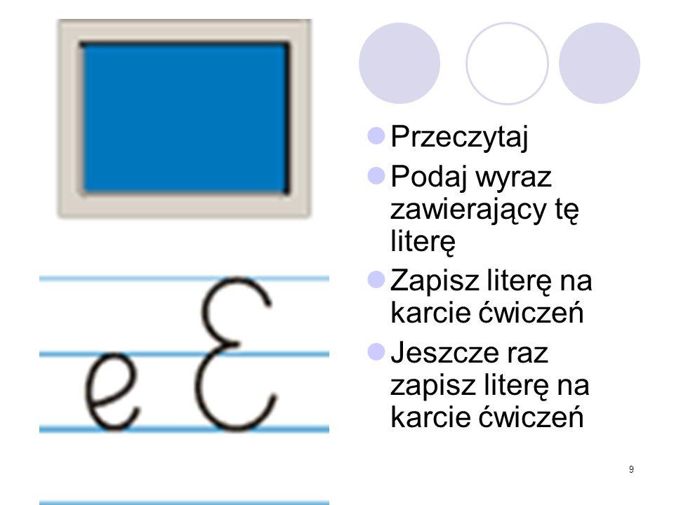 9 Przeczytaj Podaj wyraz zawierający tę literę Zapisz literę na karcie ćwiczeń Jeszcze raz zapisz literę na karcie ćwiczeń