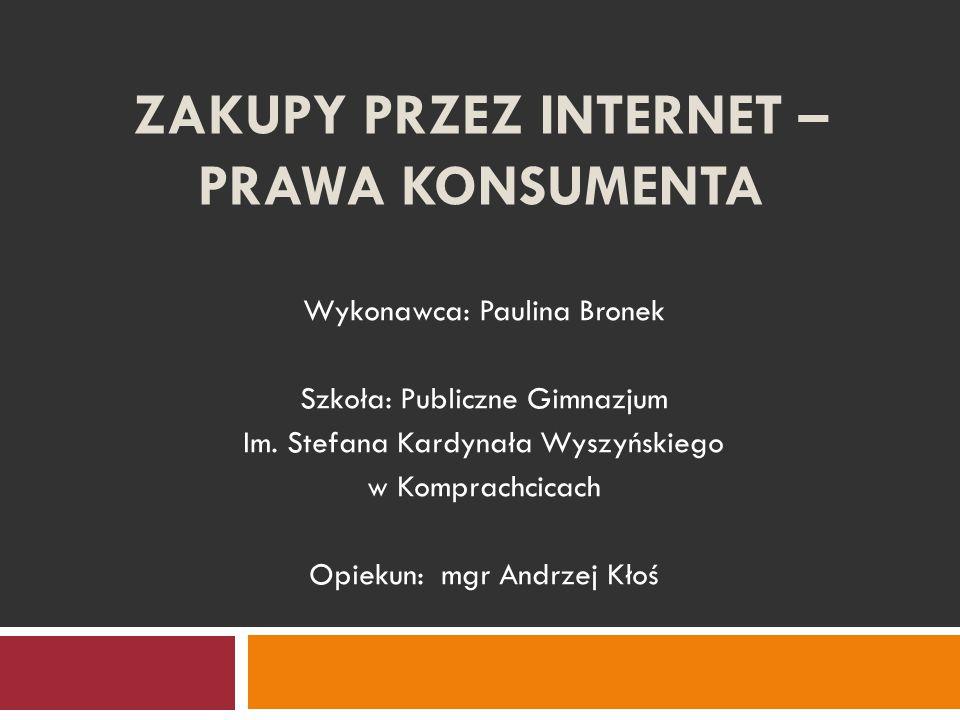 ZAKUPY PRZEZ INTERNET – PRAWA KONSUMENTA Wykonawca: Paulina Bronek Szkoła: Publiczne Gimnazjum Im. Stefana Kardynała Wyszyńskiego w Komprachcicach Opi