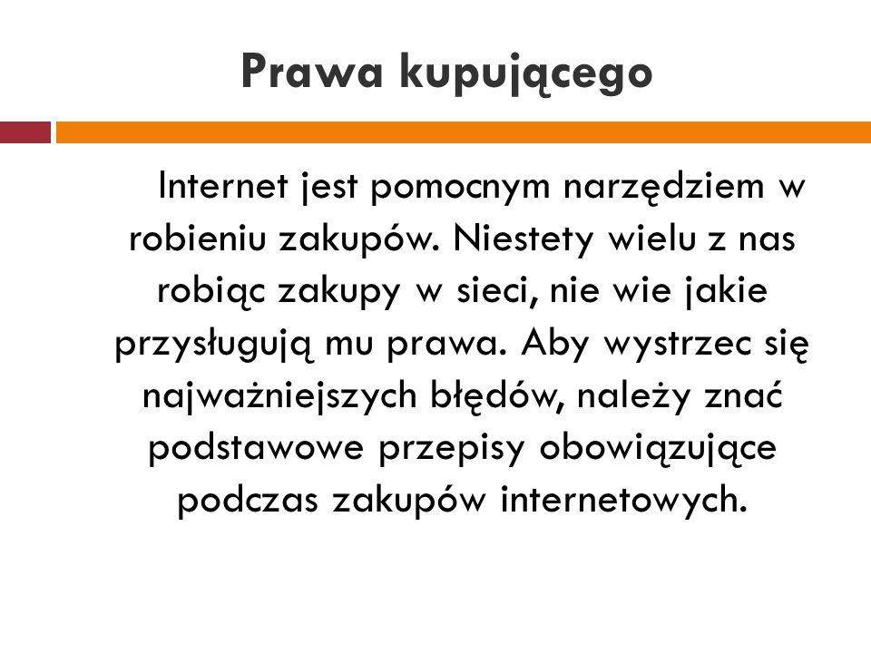 Prawa kupującego Internet jest pomocnym narzędziem w robieniu zakupów. Niestety wielu z nas robiąc zakupy w sieci, nie wie jakie przysługują mu prawa.