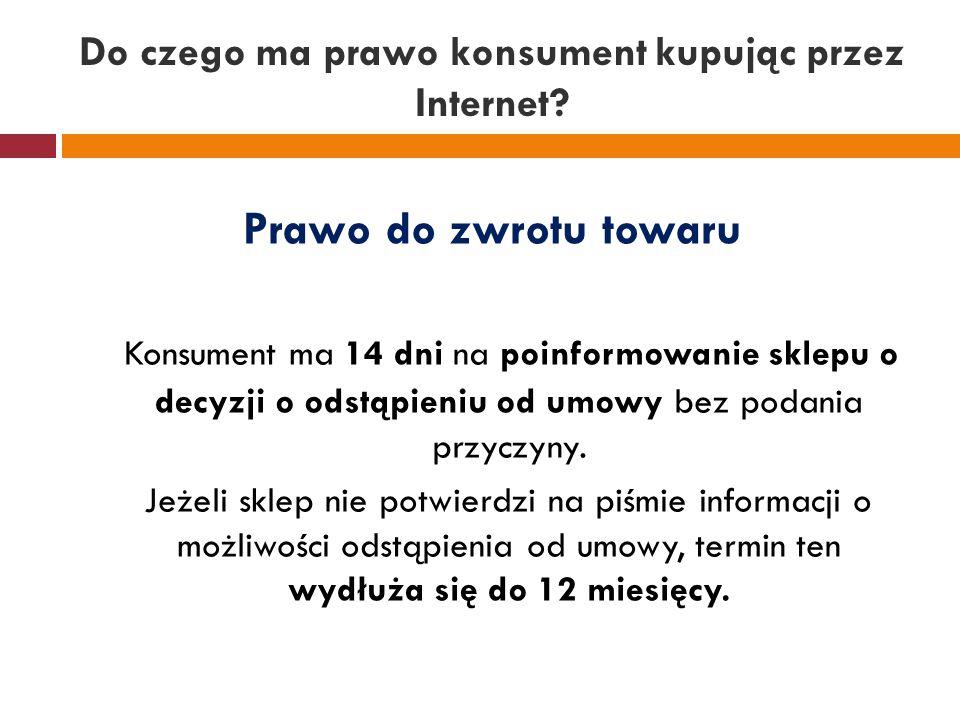 Do czego ma prawo konsument kupując przez Internet? Prawo do zwrotu towaru Konsument ma 14 dni na poinformowanie sklepu o decyzji o odstąpieniu od umo