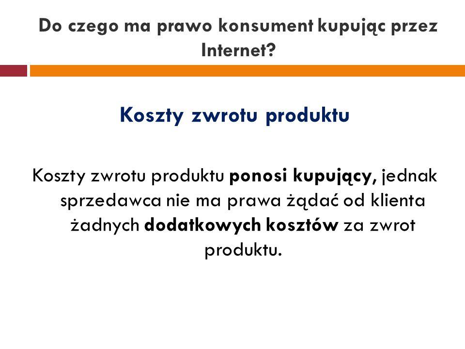 Do czego ma prawo konsument kupując przez Internet? Koszty zwrotu produktu Koszty zwrotu produktu ponosi kupujący, jednak sprzedawca nie ma prawa żąda