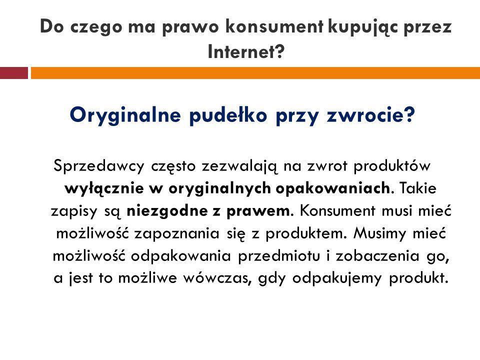 Do czego ma prawo konsument kupując przez Internet? Oryginalne pudełko przy zwrocie? Sprzedawcy często zezwalają na zwrot produktów wyłącznie w orygin