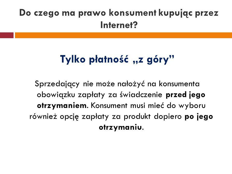 """Do czego ma prawo konsument kupując przez Internet? Tylko płatność """"z góry"""" Sprzedający nie może nałożyć na konsumenta obowiązku zapłaty za świadczeni"""