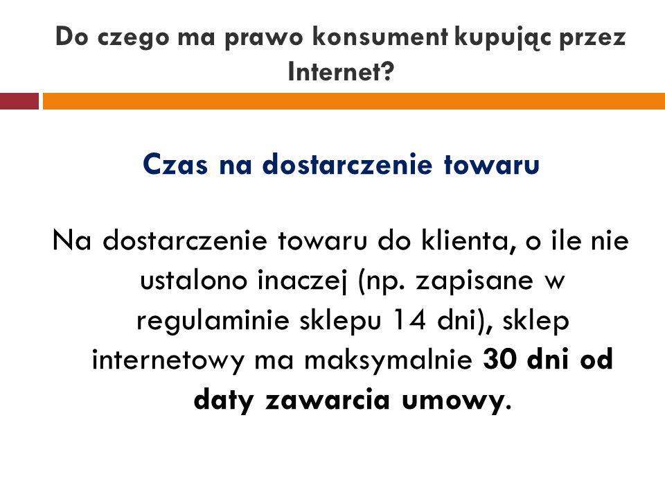 Do czego ma prawo konsument kupując przez Internet? Czas na dostarczenie towaru Na dostarczenie towaru do klienta, o ile nie ustalono inaczej (np. zap