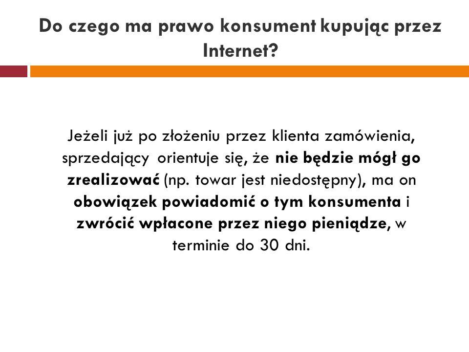 Do czego ma prawo konsument kupując przez Internet? Jeżeli już po złożeniu przez klienta zamówienia, sprzedający orientuje się, że nie będzie mógł go