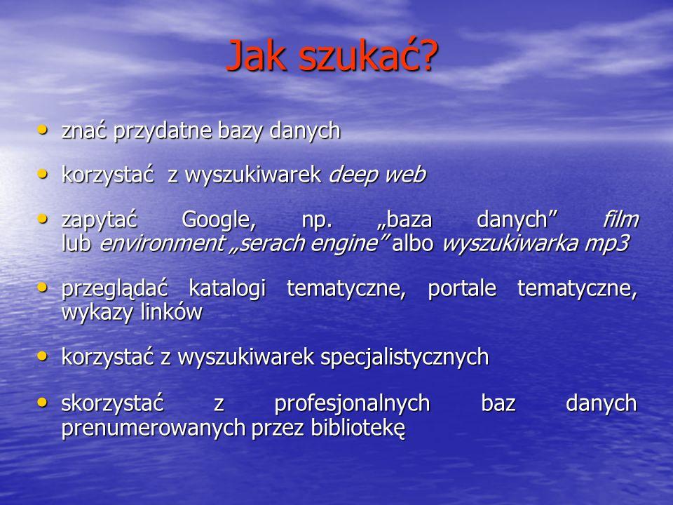 Jak szukać? znać przydatne bazy danych znać przydatne bazy danych korzystać z wyszukiwarek deep web korzystać z wyszukiwarek deep web zapytać Google,