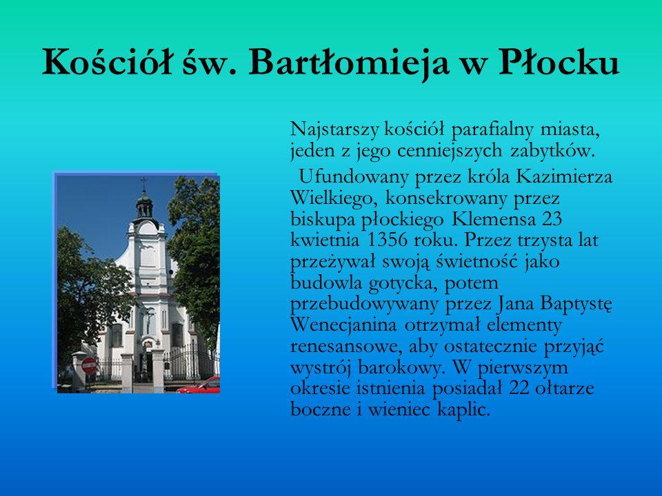 Kościół św. Bartłomieja w Płocku Najstarszy kościół parafialny miasta, jeden z jego cenniejszych zabytków. Ufundowany przez króla Kazimierza Wielkiego