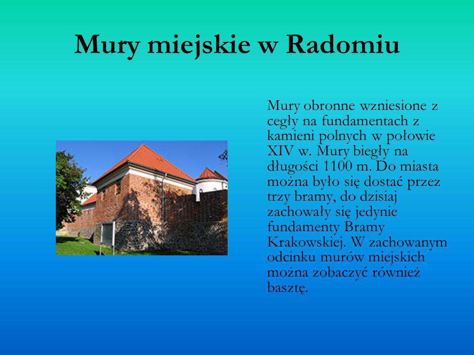 Mury miejskie w Radomiu Mury obronne wzniesione z cegły na fundamentach z kamieni polnych w połowie XIV w. Mury biegły na długości 1100 m. Do miasta m