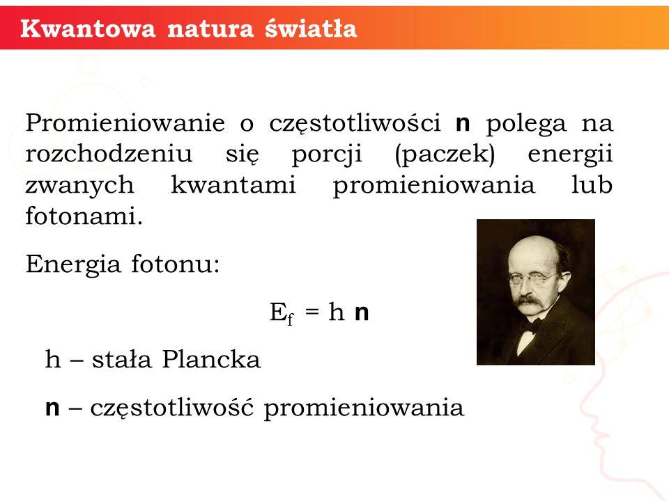informatyka + 5 Kwantowa natura światła Promieniowanie o częstotliwości n polega na rozchodzeniu się porcji (paczek) energii zwanych kwantami promieni