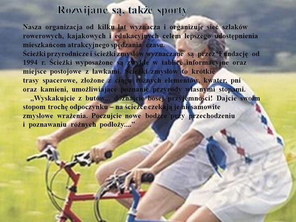 Rozwijane są, także sporty  Nasza organizacja od kilku lat wyznacza i organizuje sieć szlaków rowerowych, kajakowych i edukacyjnych celem lepszego udostępnienia mieszkańcom atrakcyjnych, a mało znanych rejonów Dolnego Śląska i okolicznych województw.