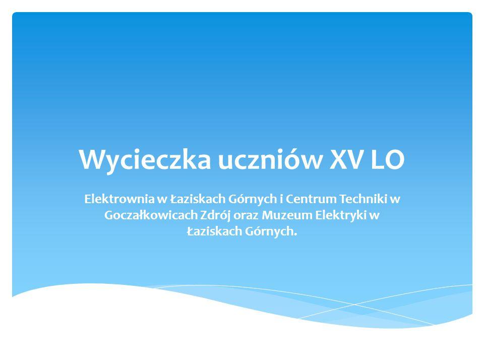 Wycieczka uczniów XV LO Elektrownia w Łaziskach Górnych i Centrum Techniki w Goczałkowicach Zdrój oraz Muzeum Elektryki w Łaziskach Górnych.