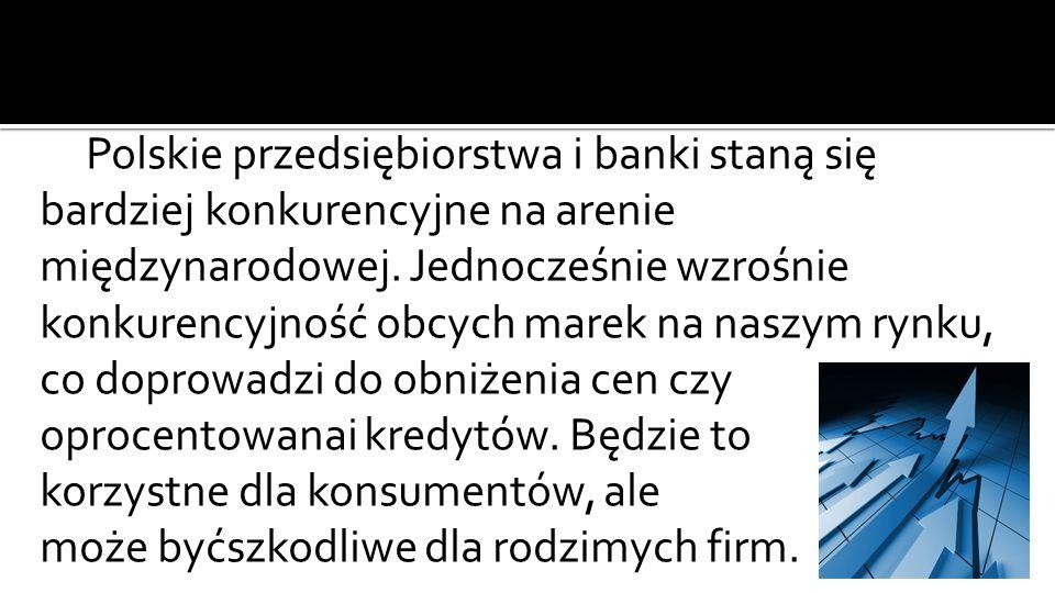 Polskie przedsiębiorstwa i banki staną się bardziej konkurencyjne na arenie międzynarodowej.