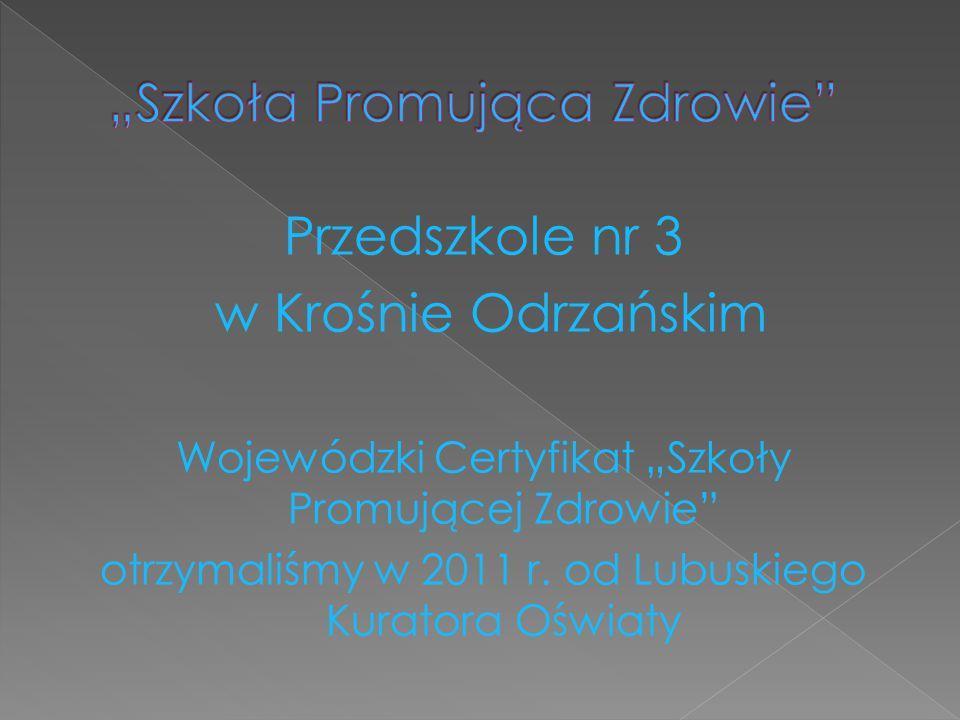"""Przedszkole nr 3 w Krośnie Odrzańskim Wojewódzki Certyfikat """"Szkoły Promującej Zdrowie otrzymaliśmy w 2011 r."""