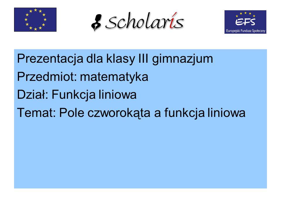 Prezentacja dla klasy III gimnazjum Przedmiot: matematyka Dział: Funkcja liniowa Temat: Pole czworokąta a funkcja liniowa