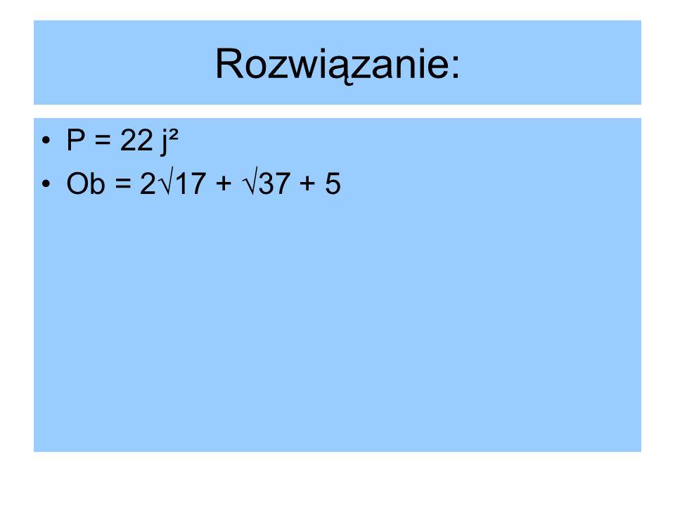 Rozwiązanie: P = 22 j² Ob = 2√17 + √37 + 5