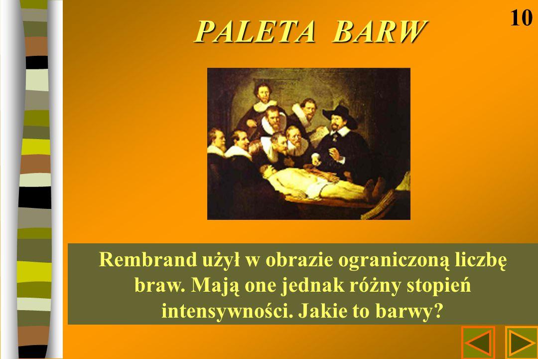 PALETA BARW 10 Rembrand użył w obrazie ograniczoną liczbę braw. Mają one jednak różny stopień intensywności. Jakie to barwy?