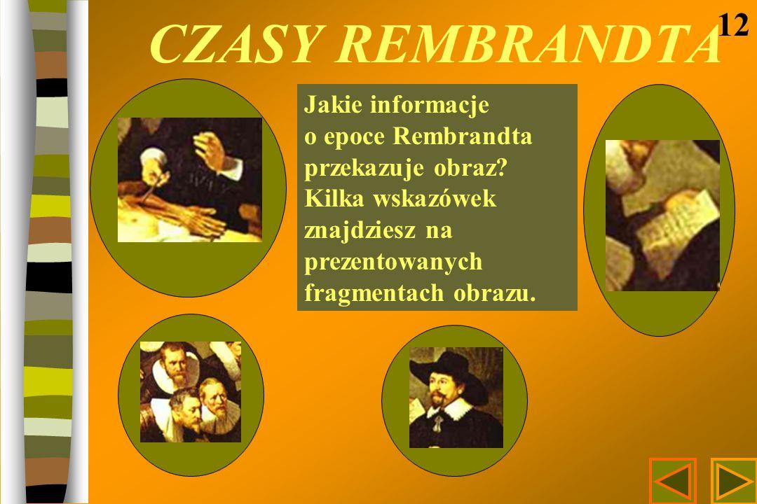 CZASY REMBRANDTA 12 Jakie informacje o epoce Rembrandta przekazuje obraz? Kilka wskazówek znajdziesz na prezentowanych fragmentach obrazu.