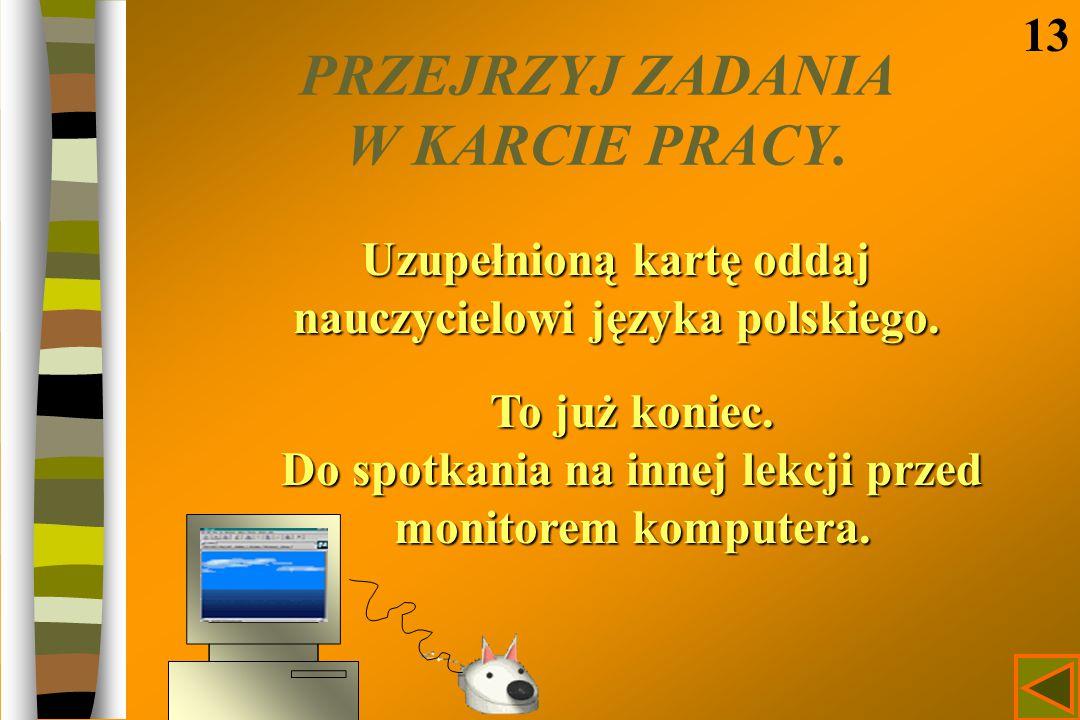 PRZEJRZYJ ZADANIA W KARCIE PRACY. 13 Uzupełnioną kartę oddaj nauczycielowi języka polskiego. To już koniec. Do spotkania na innej lekcji przed monitor
