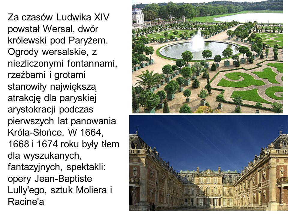 Za czasów Ludwika XIV powstał Wersal, dwór królewski pod Paryżem. Ogrody wersalskie, z niezliczonymi fontannami, rzeźbami i grotami stanowiły najwięks