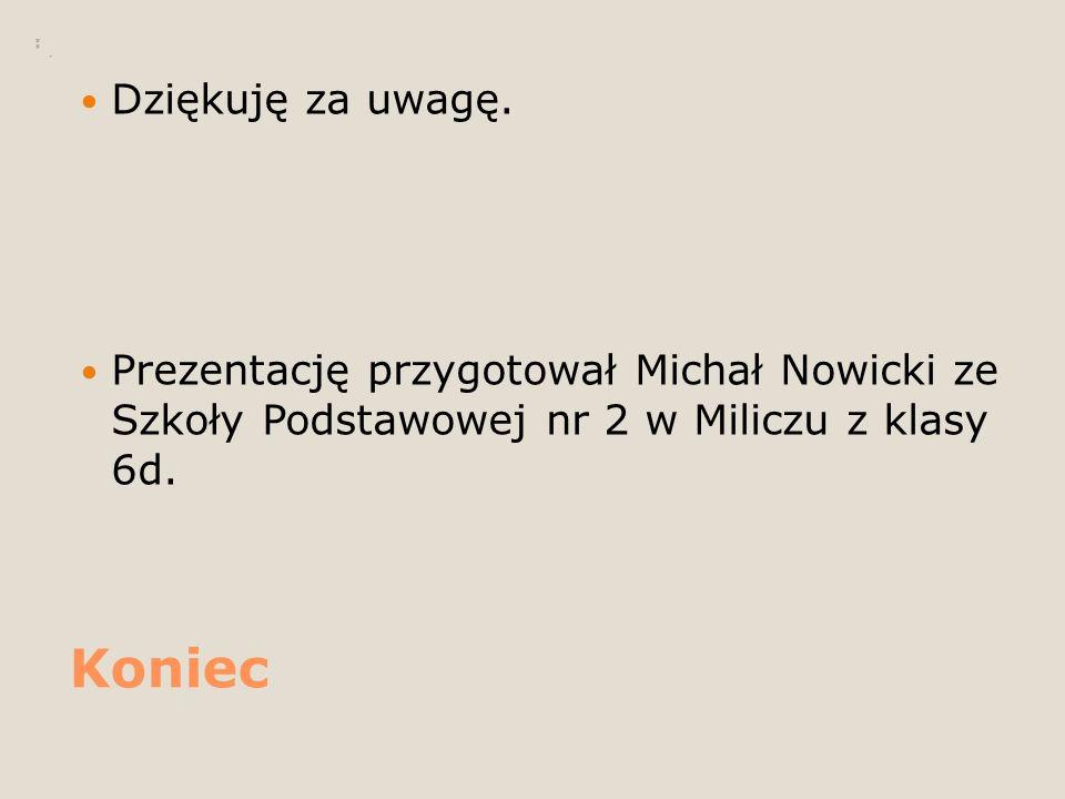 Koniec Dziękuję za uwagę. Prezentację przygotował Michał Nowicki ze Szkoły Podstawowej nr 2 w Miliczu z klasy 6d.