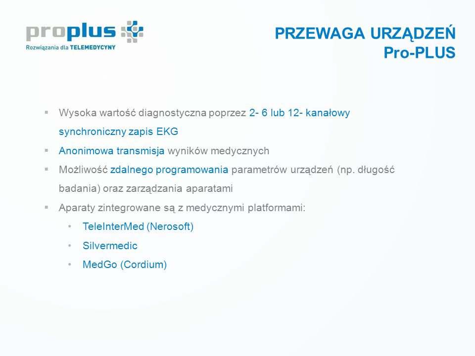 PRZEWAGA URZĄDZEŃ Pro-PLUS  Wysoka wartość diagnostyczna poprzez 2- 6 lub 12- kanałowy synchroniczny zapis EKG  Anonimowa transmisja wyników medyczn