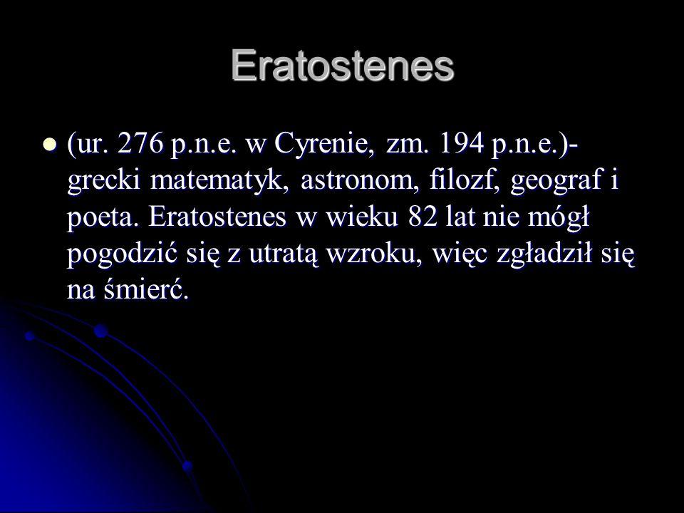 Eratostenes (ur. 276 p.n.e. w Cyrenie, zm. 194 p.n.e.)- grecki matematyk, astronom, filozf, geograf i poeta. Eratostenes w wieku 82 lat nie mógł pogod