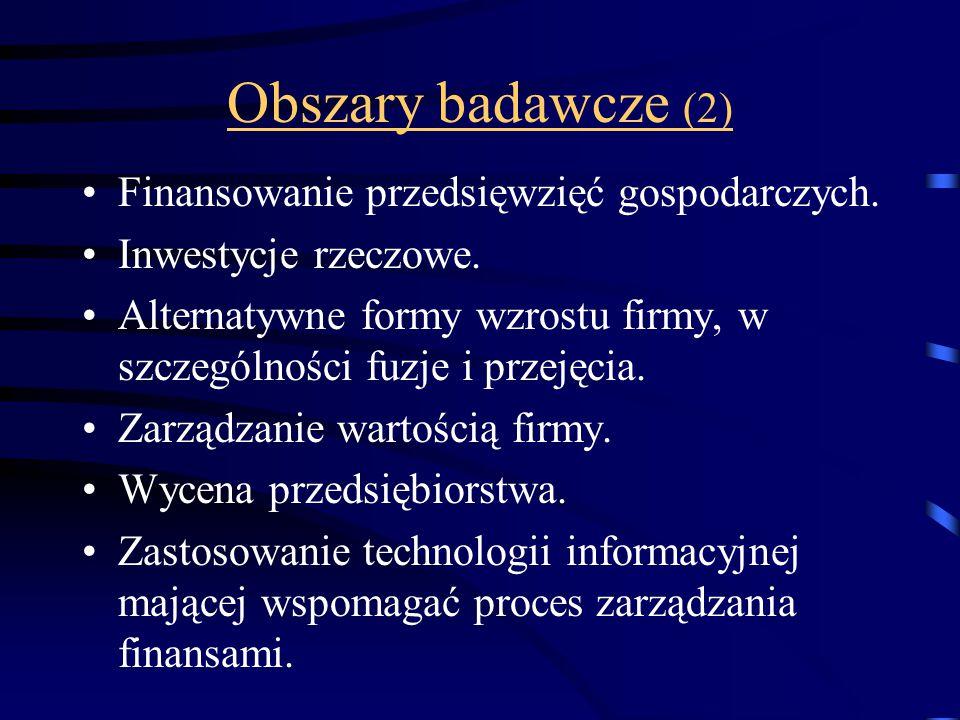 Obszary badawcze (2) Finansowanie przedsięwzięć gospodarczych. Inwestycje rzeczowe. Alternatywne formy wzrostu firmy, w szczególności fuzje i przejęci
