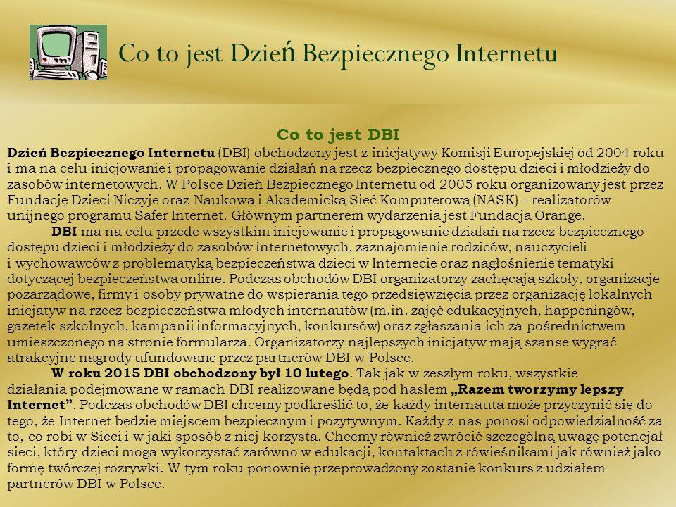 Co to jest Dzie ń Bezpiecznego Internetu Co to jest DBI Dzień Bezpiecznego Internetu (DBI) obchodzony jest z inicjatywy Komisji Europejskiej od 2004 r