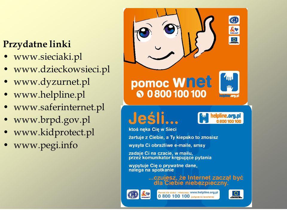 Przydatne linki www.sieciaki.pl www.dzieckowsieci.pl www.dyzurnet.pl www.helpline.pl www.saferinternet.pl www.brpd.gov.pl www.kidprotect.pl www.pegi.i