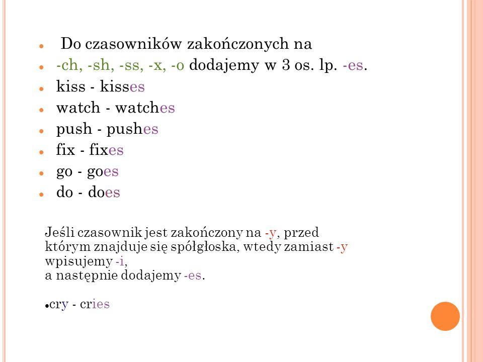 Do czasowników zakończonych na -ch, -sh, -ss, -x, -o dodajemy w 3 os. lp. -es. kiss - kisses watch - watches push - pushes fix - fixes go - goes do -
