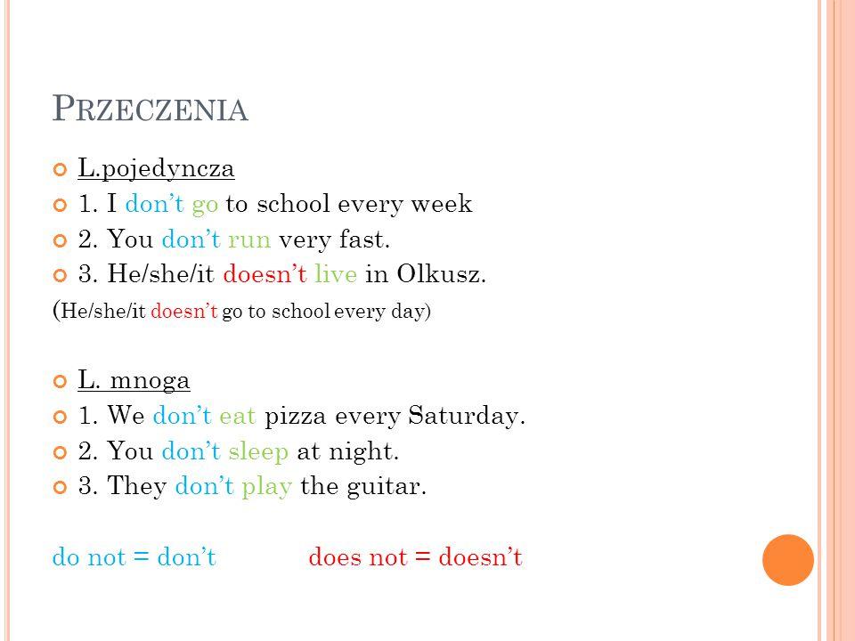 P RZECZENIA L.pojedyncza 1. I don't go to school every week 2. You don't run very fast. 3. He/she/it doesn't live in Olkusz. ( He/she/it doesn't go to