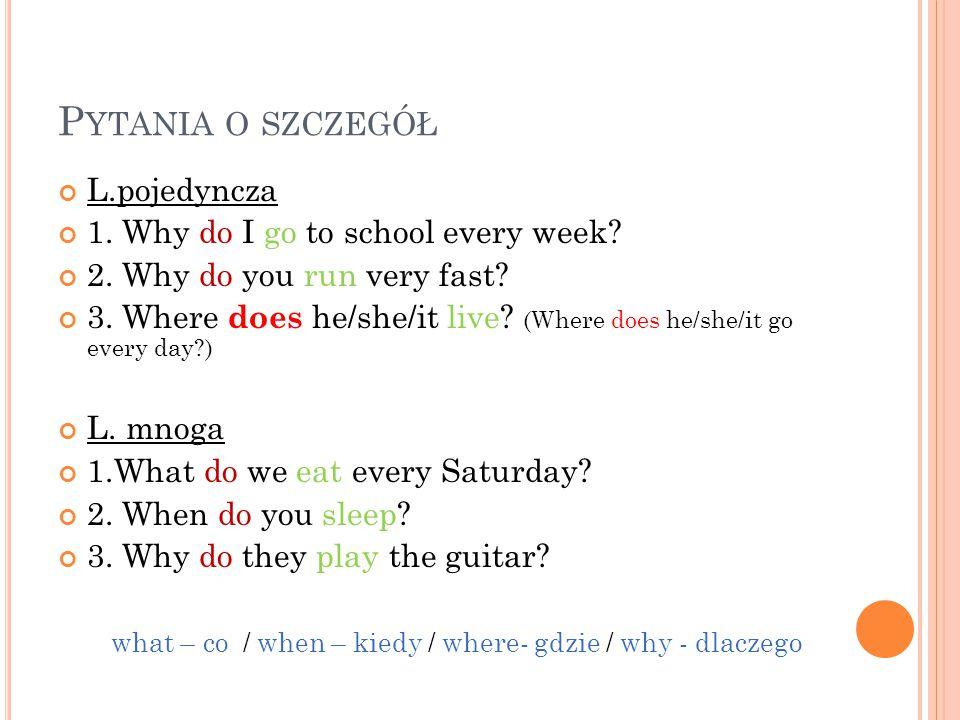 P YTANIA O SZCZEGÓŁ L.pojedyncza 1. Why do I go to school every week? 2. Why do you run very fast? 3. Where does he/she/it live? (Where does he/she/it