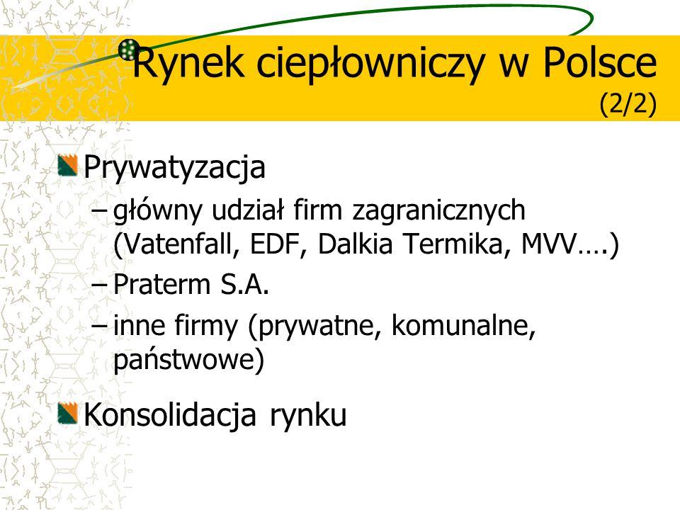 Prywatyzacja –główny udział firm zagranicznych (Vatenfall, EDF, Dalkia Termika, MVV….) –Praterm S.A. –inne firmy (prywatne, komunalne, państwowe) Kons