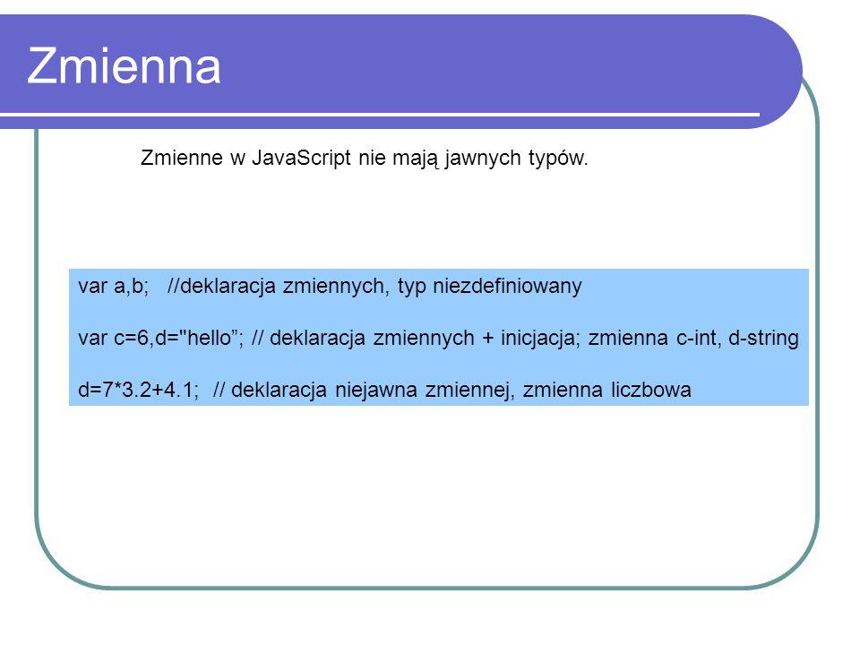 Zmienna Zmienne w JavaScript nie mają jawnych typów. var a,b; //deklaracja zmiennych, typ niezdefiniowany var c=6,d=