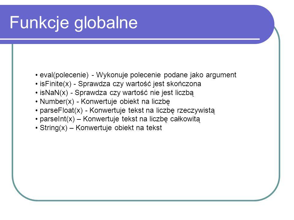 Funkcje globalne eval(polecenie) - Wykonuje polecenie podane jako argument isFinite(x) - Sprawdza czy wartość jest skończona isNaN(x) - Sprawdza czy w