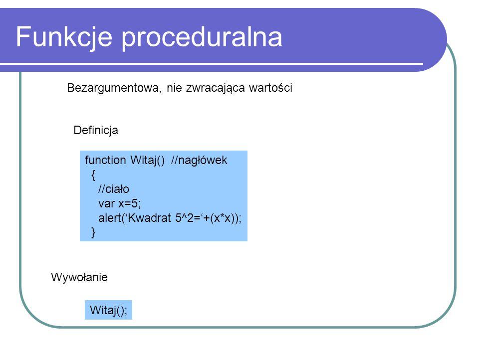 Funkcje proceduralna Bezargumentowa, nie zwracająca wartości Definicja function Witaj() //nagłówek { //ciało var x=5; alert('Kwadrat 5^2='+(x*x)); } W