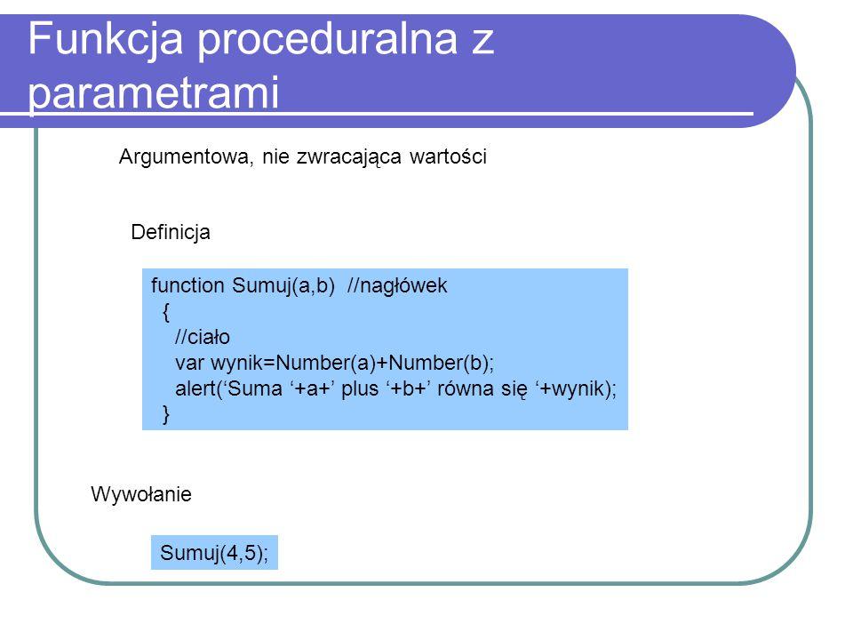 Funkcja proceduralna z parametrami Argumentowa, nie zwracająca wartości Definicja function Sumuj(a,b) //nagłówek { //ciało var wynik=Number(a)+Number(