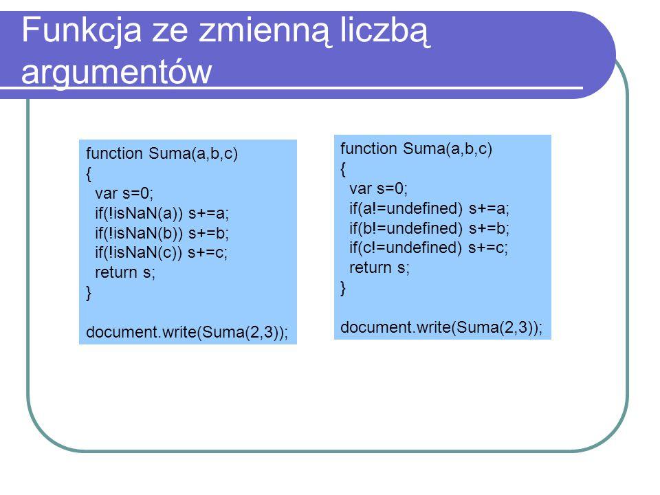 Funkcja ze zmienną liczbą argumentów function Suma(a,b,c) { var s=0; if(!isNaN(a)) s+=a; if(!isNaN(b)) s+=b; if(!isNaN(c)) s+=c; return s; } document.