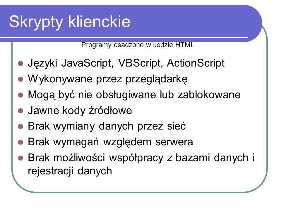 Skrypty klienckie Języki JavaScript, VBScript, ActionScript Wykonywane przez przeglądarkę Mogą być nie obsługiwane lub zablokowane Jawne kody źródłowe