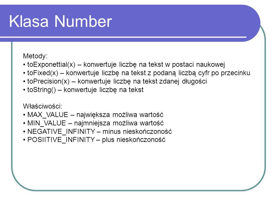 Klasa Number Metody: toExponettial(x) – konwertuje liczbę na tekst w postaci naukowej toFixed(x) – konwertuje liczbę na tekst z podaną liczbą cyfr po