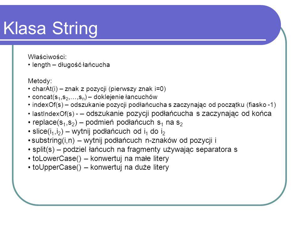 Klasa String Właściwości: length – długość łańcucha Metody: charAt(i) – znak z pozycji (pierwszy znak i=0) concat(s 1,s 2,…,s n ) – doklejenie łancuch