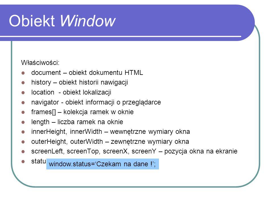 Obiekt Window Właściwości: document – obiekt dokumentu HTML history – obiekt historii nawigacji location - obiekt lokalizacji navigator - obiekt infor