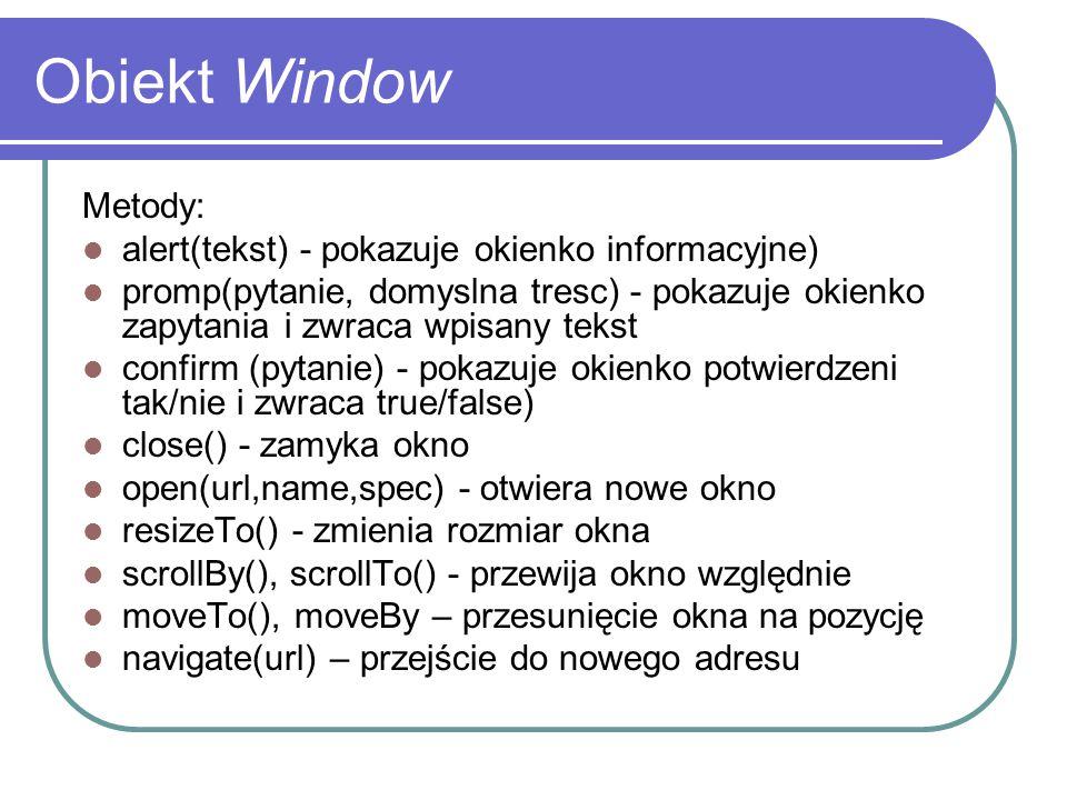 Obiekt Window Metody: alert(tekst) - pokazuje okienko informacyjne) promp(pytanie, domyslna tresc) - pokazuje okienko zapytania i zwraca wpisany tekst
