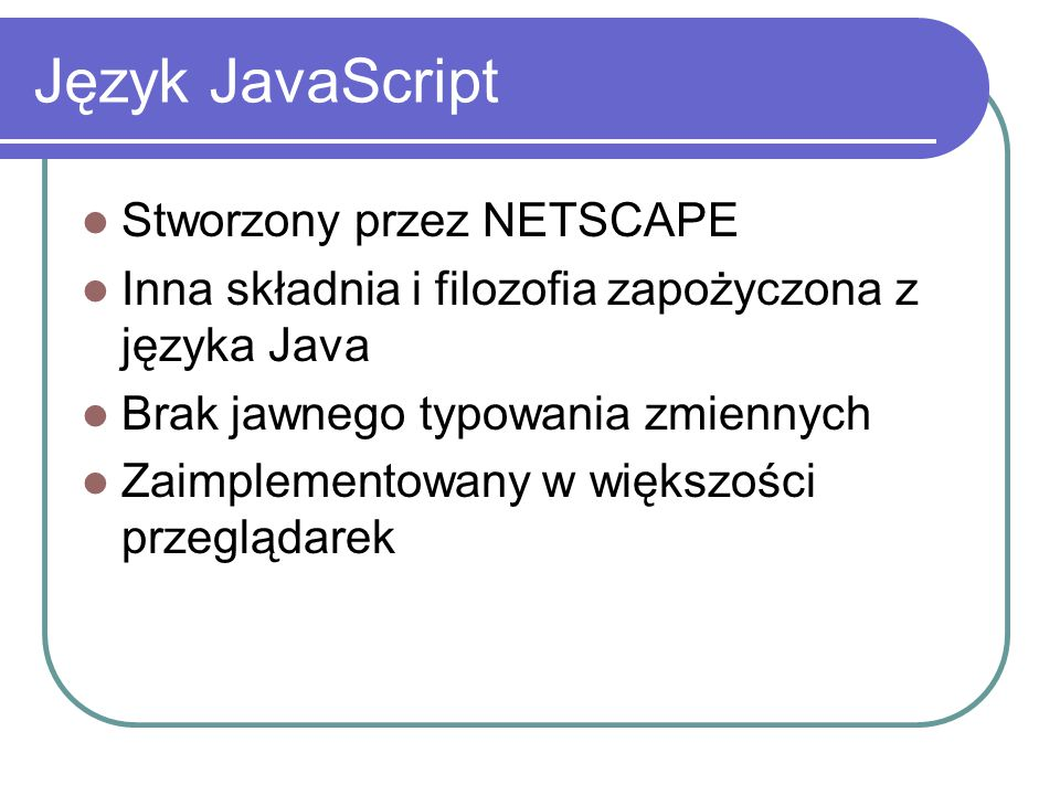 Język JavaScript Stworzony przez NETSCAPE Inna składnia i filozofia zapożyczona z języka Java Brak jawnego typowania zmiennych Zaimplementowany w więk