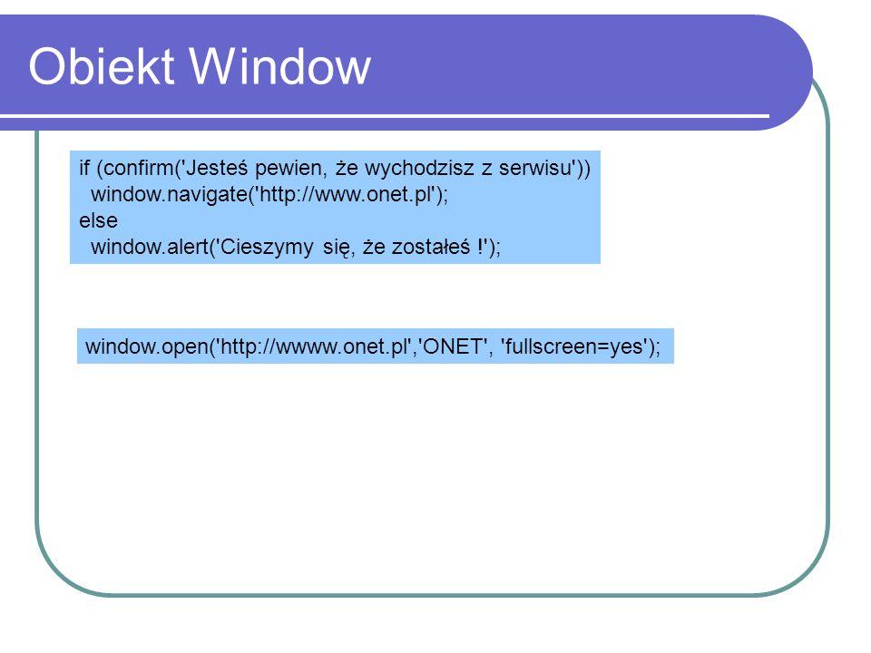 Obiekt Window if (confirm('Jesteś pewien, że wychodzisz z serwisu')) window.navigate('http://www.onet.pl'); else window.alert('Cieszymy się, że został