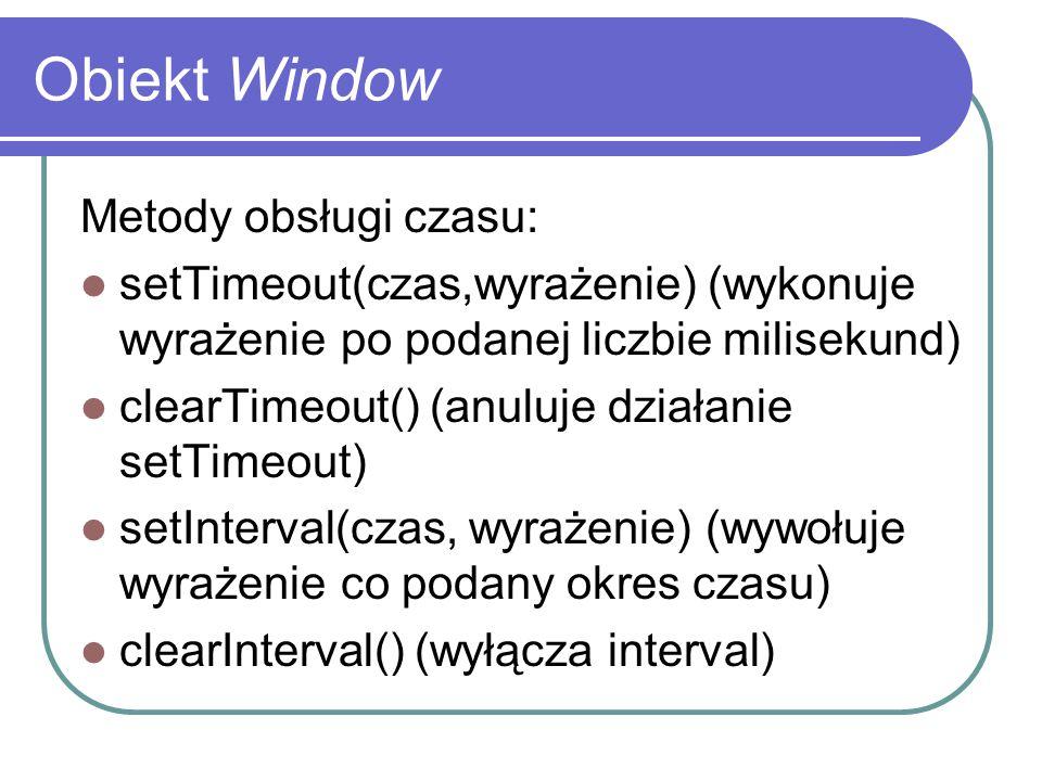 Obiekt Window Metody obsługi czasu: setTimeout(czas,wyrażenie) (wykonuje wyrażenie po podanej liczbie milisekund) clearTimeout() (anuluje działanie se
