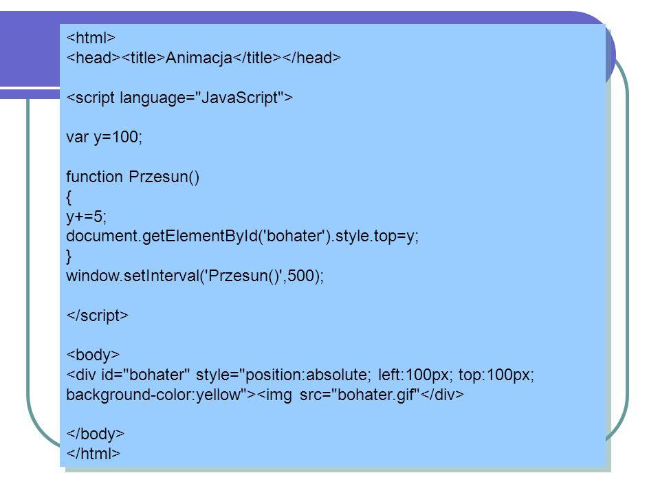 Animacja var y=100; function Przesun() { y+=5; document.getElementById('bohater').style.top=y; } window.setInterval('Przesun()',500); Animacja var y=1