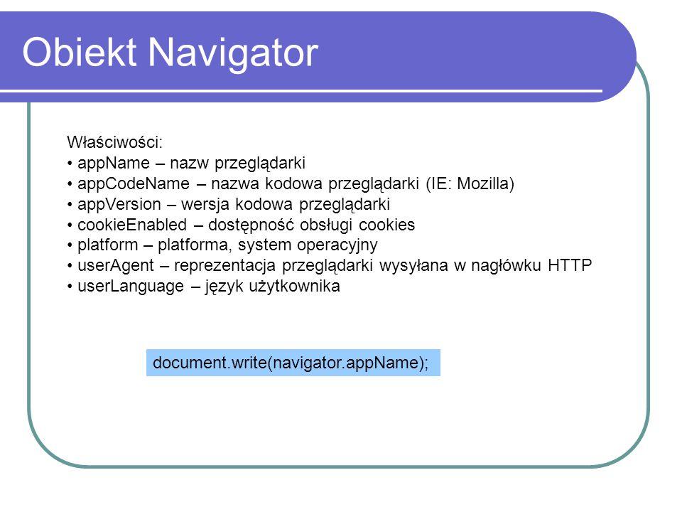 Obiekt Navigator Właściwości: appName – nazw przeglądarki appCodeName – nazwa kodowa przeglądarki (IE: Mozilla) appVersion – wersja kodowa przeglądark